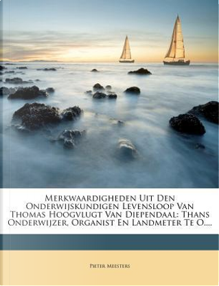 Merkwaardigheden Uit Den Onderwijskundigen Levensloop Van Thomas Hoogvlugt Van Diependaal by Pieter Meesters