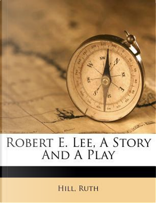 Robert E. Lee, a Story and a Play by Hill Ruth
