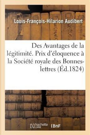 Des Avantages de la Legitimite, Discours Qui a Remporte le Prix d'Eloquence by Audibert l-F-H.