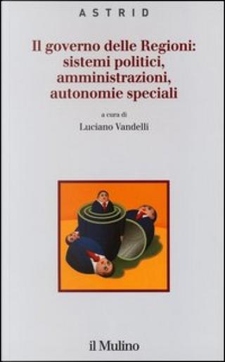 Il governo delle Regioni: sistemi politici, amministrazioni, autonomie speciali