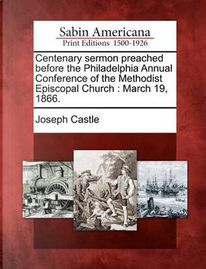 Centenary Sermon Preached Before the Philadelphia Annual Conference of the Methodist Episcopal Church by Joseph Castle