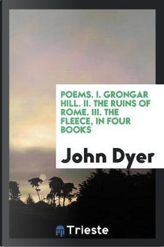 Poems. I. Grongar Hill. II. The Ruins of Rome. III. The Fleece, in Four Books by John Dyer