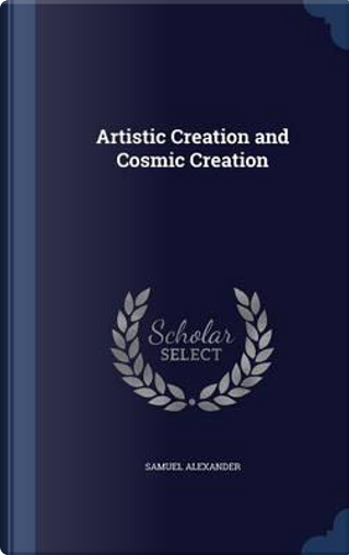 Artistic Creation and Cosmic Creation by Samuel Alexander