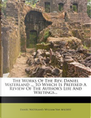 The Works of the REV. Daniel Waterland to Which Is Prefixed a Review of the Author's Life and Writings. by Reverend Daniel Waterland