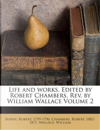 Life and Works. Edited by Robert Chambers. REV. by William Wallace Volume 2 by Robert Burns
