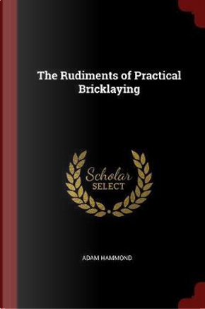 The Rudiments of Practical Bricklaying by Adam Hammond