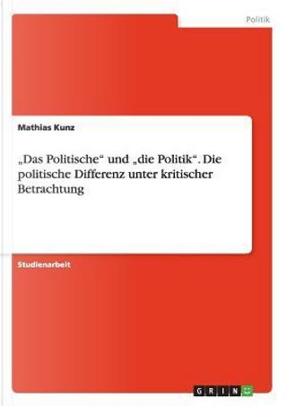 """""""Das Politische"""" und """"die Politik"""". Die politische Differenz unter kritischer Betrachtung by Mathias Kunz"""