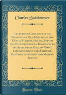 Illustrated Catalogue of 100 Paintings of Old Masters of the Dutch, Flemish, Italian, French and English Schools Belonging to the Sedelmeyer Gallery ... Ancient and Modern Artists (Classic Reprint) by Charles Sedelmeyer