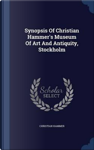 Synopsis of Christian Hammer's Museum of Art and Antiquity, Stockholm by Christian Hammer