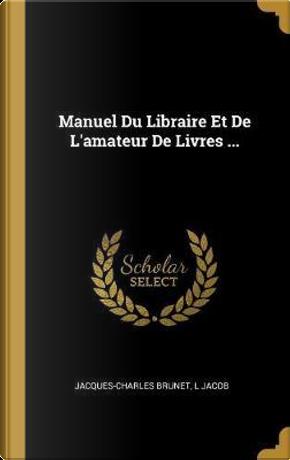 Manuel Du Libraire Et de l'Amateur de Livres ... by Jacques-Charles Brunet