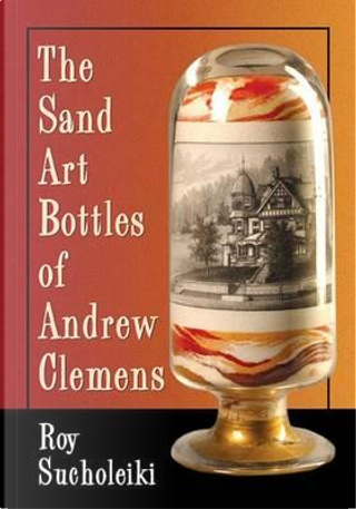 The Sand Art Bottles of Andrew Clemens by Roy Sucholeiki