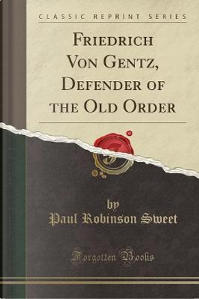 Friedrich Von Gentz, Defender of the Old Order (Classic Reprint) by Paul Robinson Sweet