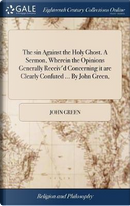 The Sin Against the Holy Ghost. a Sermon, Wherein the Opinions Generally Receiv'd Concerning It Are Clearly Confuted ... by John Green, by John Green