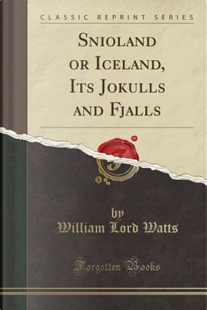 Snioland or Iceland, Its Jokulls and Fjalls (Classic Reprint) by William Lord Watts