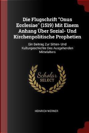 Die Flugschrift Onus Ecclesiae (1519) Mit Einem Anhang Uber Sozial- Und Kirchenpolitische Prophetien by Heinrich Werner