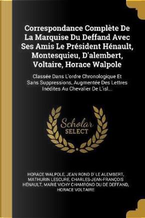Correspondance Complète de la Marquise Du Deffand Avec Ses Amis Le Président Hénault, Montesquieu, d'Alembert, Voltaire, Horace Walpole by Horace Walpole