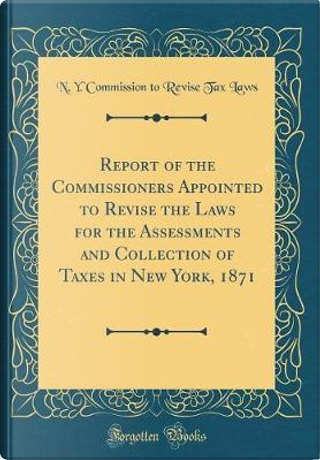 Report of the Commissioners Appointed to Revise the Laws for the Assessments and Collection of Taxes in New York, 1871 (Classic Reprint) by N. Y. Commission to Revise Tax Laws