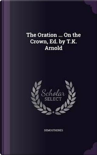 The Oration on the Crown, Ed. by T.K. Arnold by Demosthenes
