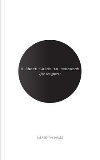 A Short Guide to Research for Designers by Meredith James