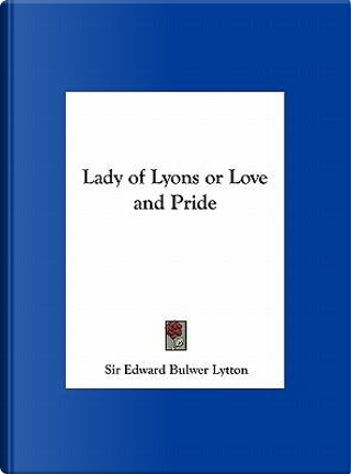 Lady of Lyons or Love and Pride by SIR EDWARD BULWER LYTTON