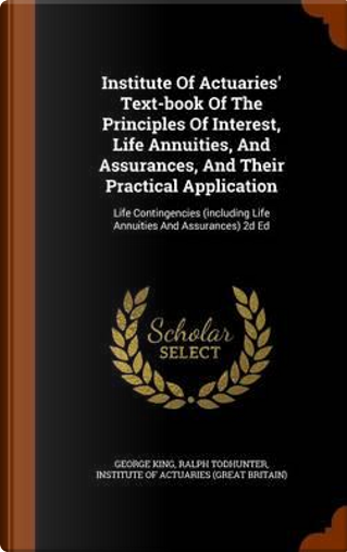 Institute of Actuaries' Text-Book of the Principles of Interest, Life Annuities, and Assurances, and Their Practical Application by George King