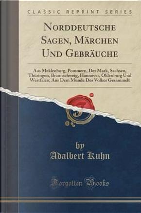 Norddeutsche Sagen, Märchen Und Gebräuche by Adalbert Kuhn