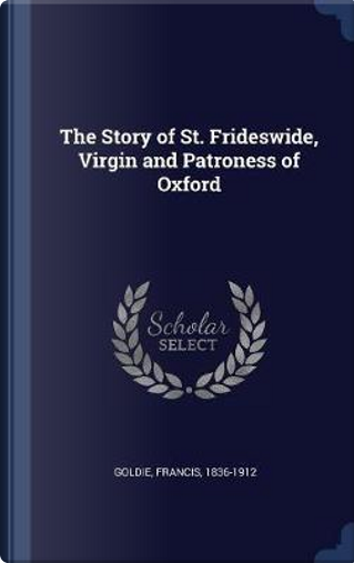 The Story of St. Frideswide, Virgin and Patroness of Oxford by Francis Goldie