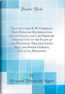 Test on a 2250 K. W. Combined High Pressure Reciprocating Steam Engine and Low Pressure Turbine Unit at the Plant of the Wisconsin Traction Light Heat ... Appleton, Wisconsin (Classic Reprint) by Howard Frederick Ilgner