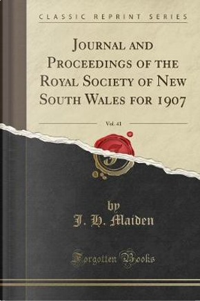Journal and Proceedings of the Royal Society of New South Wales for 1907, Vol. 41 (Classic Reprint) by J. H. Maiden