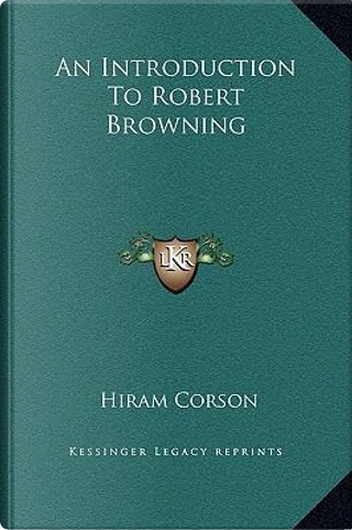 An Introduction to Robert Browning by Hiram Corson