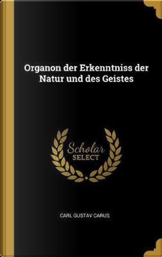 Organon Der Erkenntniss Der Natur Und Des Geistes by Carl Gustav Carus