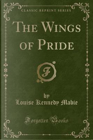 The Wings of Pride (Classic Reprint) by Louise Kennedy Mabie