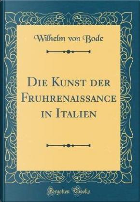 Die Kunst der Fru¨hrenaissance in Italien (Classic Reprint) by Wilhelm von Bode