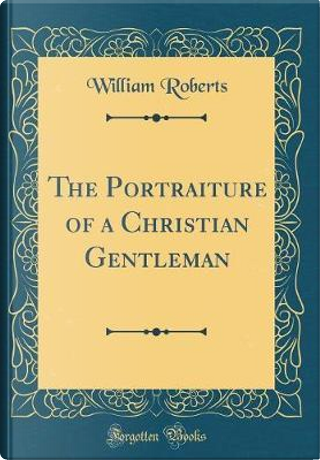 The Portraiture of a Christian Gentleman (Classic Reprint) by William Roberts