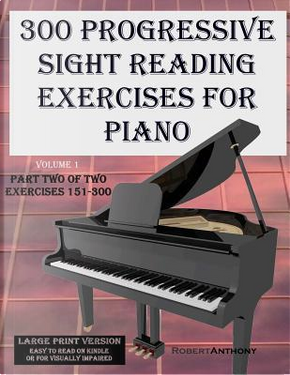300 Progressive Sight Reading Exercises for Piano by Robert Anthony