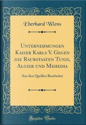 Unternehmungen Kaiser Karls V. Gegen die Raubstaaten Tunis, Algier und Mehedia by Eberhard Wiens