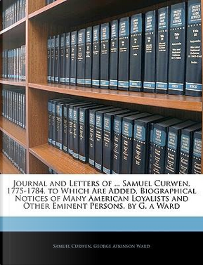 Journal and Letters of ... Samuel Curwen, 1775-1784. to Which Are Added, Biographical Notices of Many American Loyalists and Other Eminent Persons, by G. a Ward by Samuel Curwen