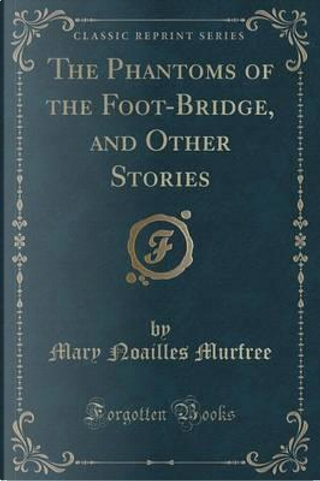 The Phantoms of the Foot-Bridge, and Other Stories (Classic Reprint) by Mary Noailles Murfree