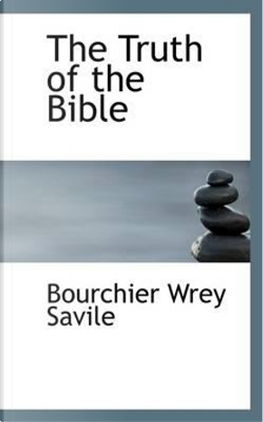 The Truth of the Bible by Bourchier Wrey Savile