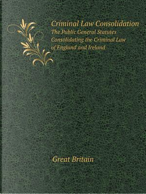 Criminal Law Consolidation the Public General Statutes Consolidating the Criminal Law of England and Ireland by Great Britain
