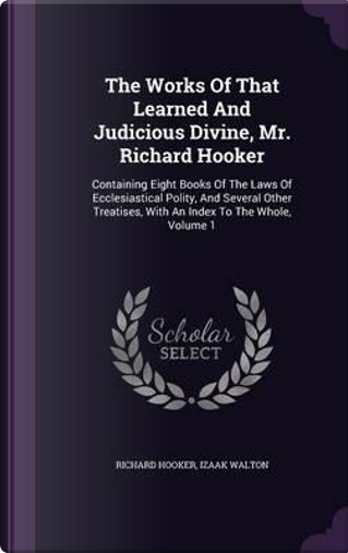 The Works of That Learned and Judicious Divine, Mr. Richard Hooker by Richard Hooker