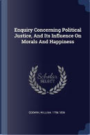 Enquiry Concerning Political Justice, and Its Influence on Morals and Happiness by William Godwin