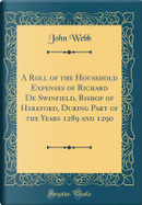 A Roll of the Household Expenses of Richard De Swinfield, Bishop of Hereford, During Part of the Years 1289 and 1290 (Classic Reprint) by John Webb