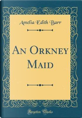An Orkney Maid (Classic Reprint) by Amelia Edith Barr