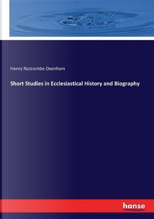 Short Studies in Ecclesiastical History and Biography by Henry Nutcombe Oxenham Oxenham