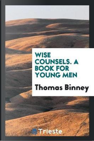 Wise Counsels. A Book for Young Men by Thomas Binney