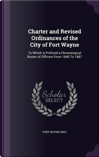 Charter and Revised Ordinances of the City of Fort Wayne by Fort Wayne (Ind )