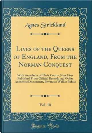 Lives of the Queens of England, From the Norman Conquest, Vol. 10 by Agnes Strickland