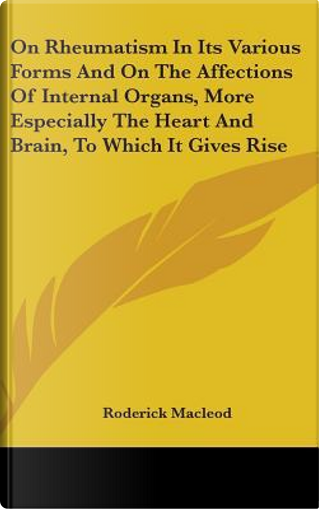 On Rheumatism in Its Various Forms and on the Affections of Internal Organs, More Especially the Heart and Brain, to Which It Gives Rise by Roderick Macleod