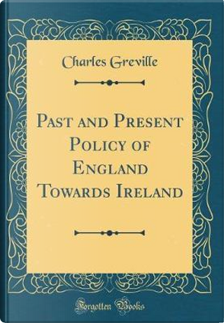 Past and Present Policy of England Towards Ireland (Classic Reprint) by Charles Greville
